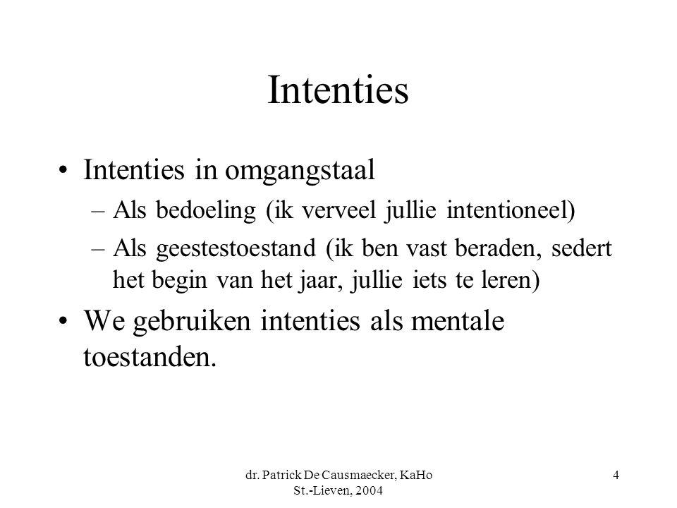 dr. Patrick De Causmaecker, KaHo St.-Lieven, 2004 4 Intenties Intenties in omgangstaal –Als bedoeling (ik verveel jullie intentioneel) –Als geestestoe
