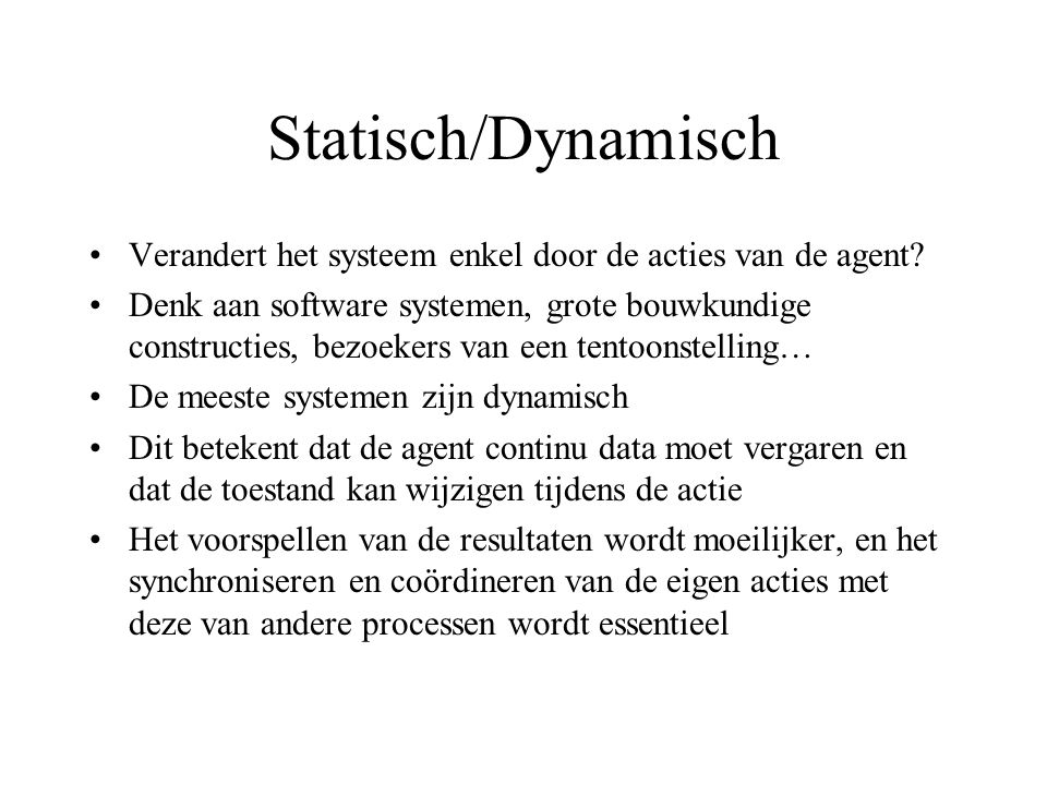 Statisch/Dynamisch Verandert het systeem enkel door de acties van de agent.