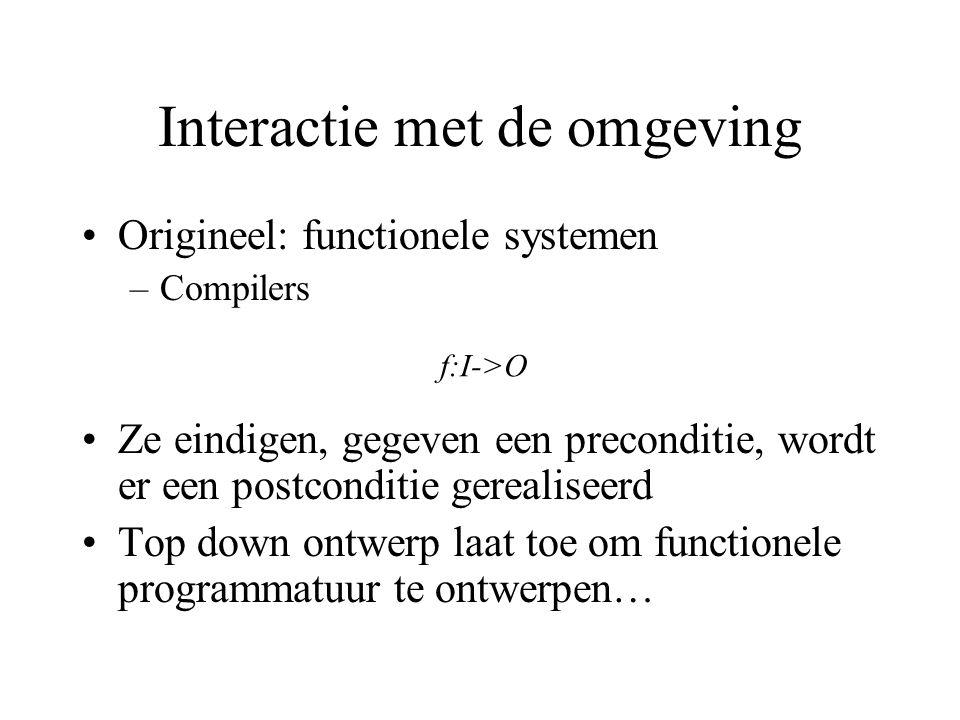 Interactie met de omgeving Origineel: functionele systemen –Compilers Ze eindigen, gegeven een preconditie, wordt er een postconditie gerealiseerd Top down ontwerp laat toe om functionele programmatuur te ontwerpen… f:I->O