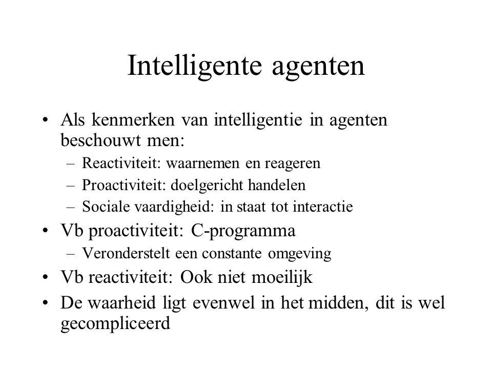 Intelligente agenten Als kenmerken van intelligentie in agenten beschouwt men: –Reactiviteit: waarnemen en reageren –Proactiviteit: doelgericht handelen –Sociale vaardigheid: in staat tot interactie Vb proactiviteit: C-programma –Veronderstelt een constante omgeving Vb reactiviteit: Ook niet moeilijk De waarheid ligt evenwel in het midden, dit is wel gecompliceerd
