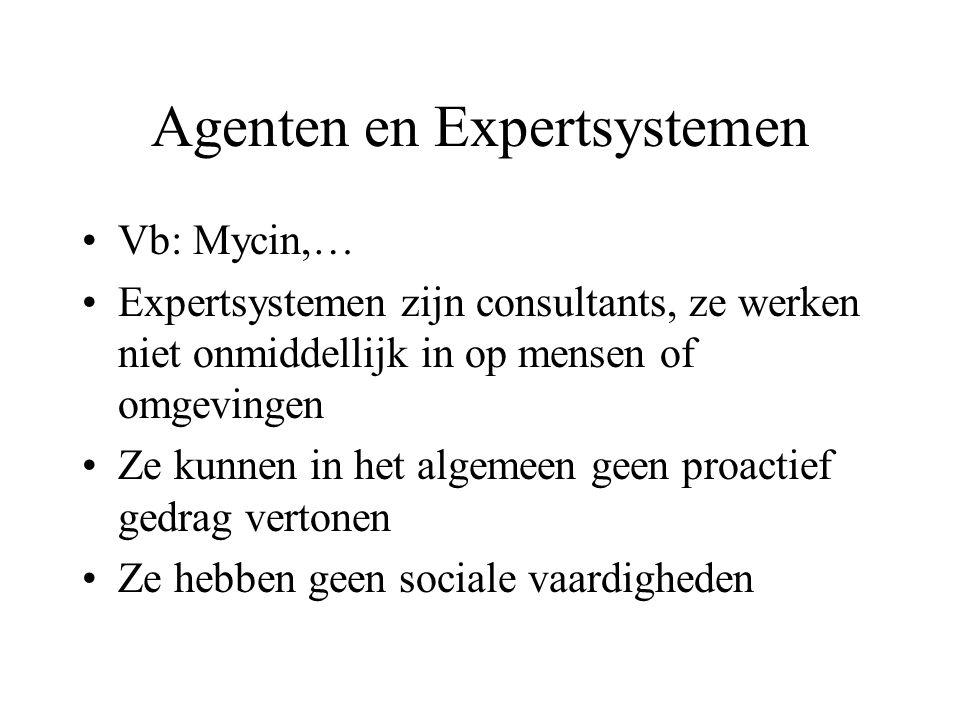 Agenten en Expertsystemen Vb: Mycin,… Expertsystemen zijn consultants, ze werken niet onmiddellijk in op mensen of omgevingen Ze kunnen in het algemeen geen proactief gedrag vertonen Ze hebben geen sociale vaardigheden