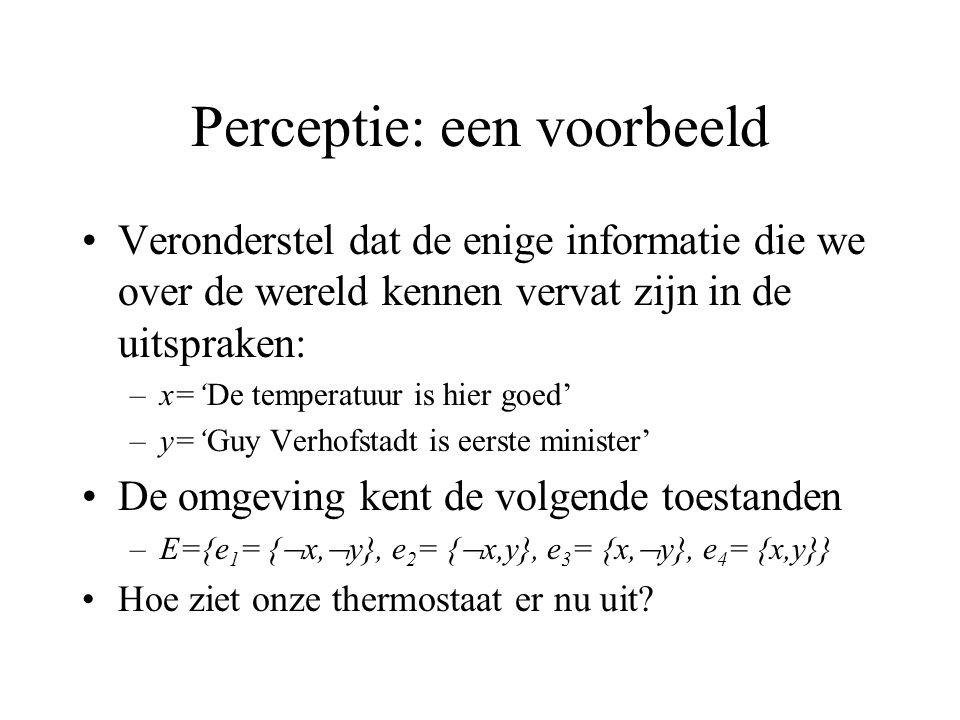 Perceptie: een voorbeeld Veronderstel dat de enige informatie die we over de wereld kennen vervat zijn in de uitspraken: –x='De temperatuur is hier goed' –y='Guy Verhofstadt is eerste minister' De omgeving kent de volgende toestanden –E={e 1 = {  x,  y}, e 2 = {  x,y}, e 3 = {x,  y}, e 4 = {x,y}} Hoe ziet onze thermostaat er nu uit