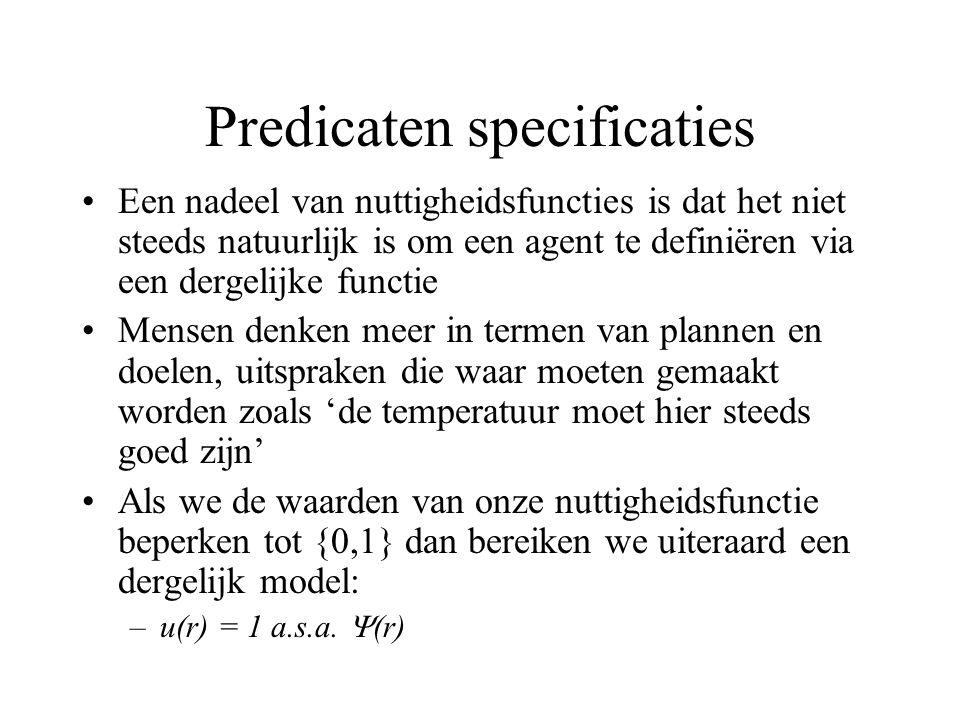 Predicaten specificaties Een nadeel van nuttigheidsfuncties is dat het niet steeds natuurlijk is om een agent te definiëren via een dergelijke functie Mensen denken meer in termen van plannen en doelen, uitspraken die waar moeten gemaakt worden zoals 'de temperatuur moet hier steeds goed zijn' Als we de waarden van onze nuttigheidsfunctie beperken tot {0,1} dan bereiken we uiteraard een dergelijk model: –u(r) = 1 a.s.a.