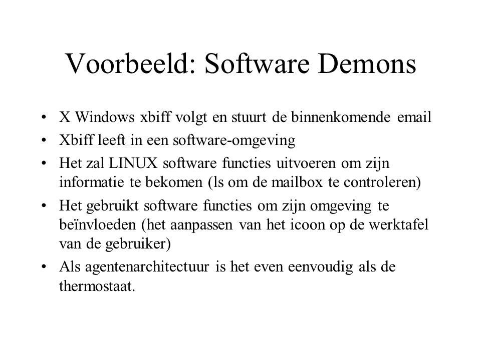 Voorbeeld: Software Demons X Windows xbiff volgt en stuurt de binnenkomende email Xbiff leeft in een software-omgeving Het zal LINUX software functies uitvoeren om zijn informatie te bekomen (ls om de mailbox te controleren) Het gebruikt software functies om zijn omgeving te beïnvloeden (het aanpassen van het icoon op de werktafel van de gebruiker) Als agentenarchitectuur is het even eenvoudig als de thermostaat.