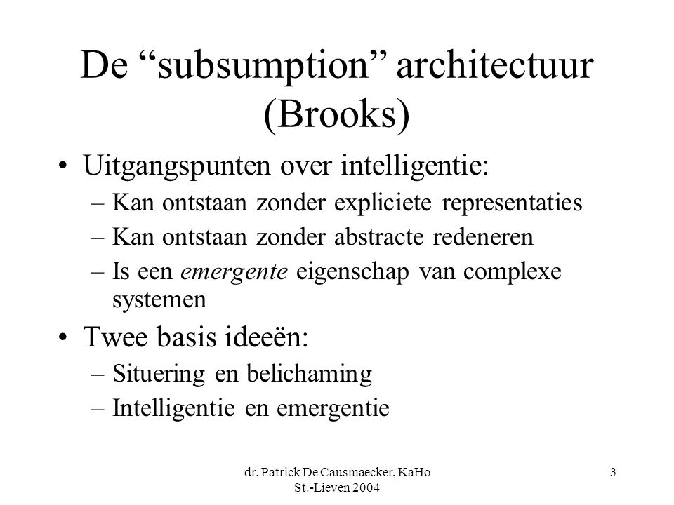 "dr. Patrick De Causmaecker, KaHo St.-Lieven 2004 3 De ""subsumption"" architectuur (Brooks) Uitgangspunten over intelligentie: –Kan ontstaan zonder expl"