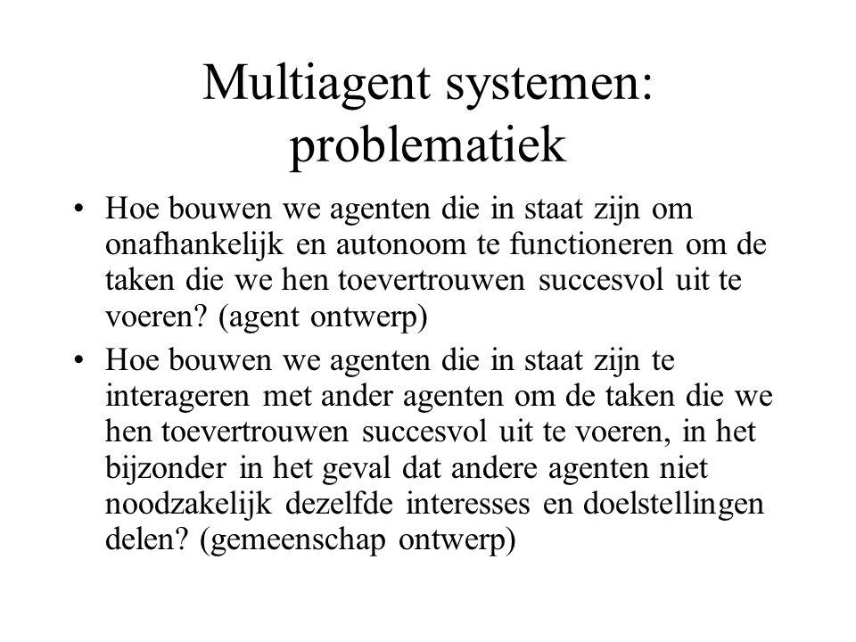 Multiagent systemen: problematiek Hoe bouwen we agenten die in staat zijn om onafhankelijk en autonoom te functioneren om de taken die we hen toevertrouwen succesvol uit te voeren.