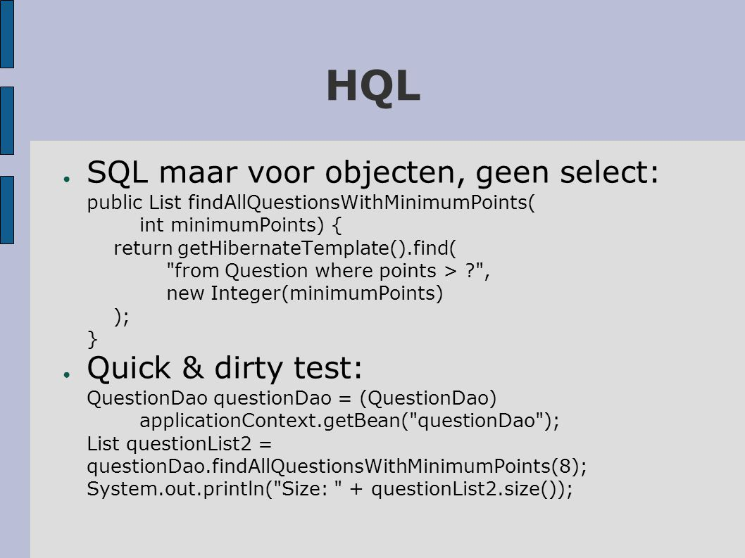 HQL ● SQL maar voor objecten, geen select: public List findAllQuestionsWithMinimumPoints( int minimumPoints) { return getHibernateTemplate().find( from Question where points > , new Integer(minimumPoints) ); } ● Quick & dirty test: QuestionDao questionDao = (QuestionDao) applicationContext.getBean( questionDao ); List questionList2 = questionDao.findAllQuestionsWithMinimumPoints(8); System.out.println( Size: + questionList2.size());
