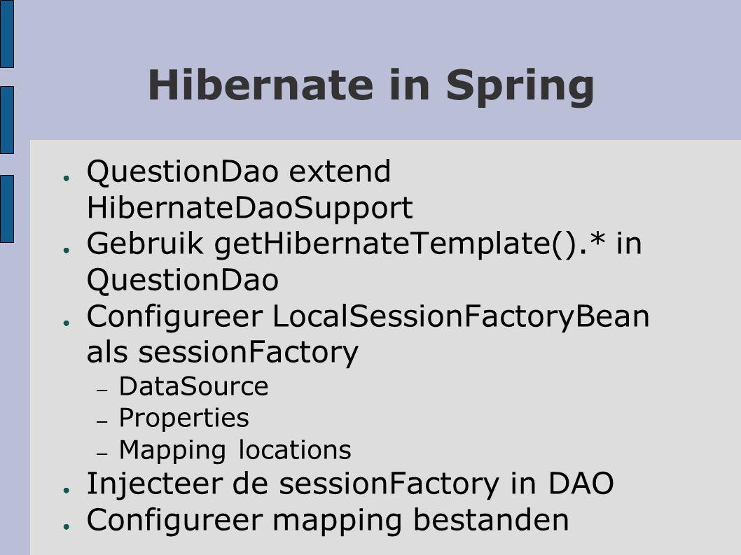 HibernateDaoSupport ● public class QuestionDaoImpl extends HibernateDaoSupport implements QuestionDao { public List findAllQuestions() { return getHibernateTemplate().loadAll(Question.class); } public void storeQuestion(Question question) { getHibernateTemplate().saveOrUpdate(question); } public void deleteQuestion(Question question) { getHibernateTemplate().delete(question); } }