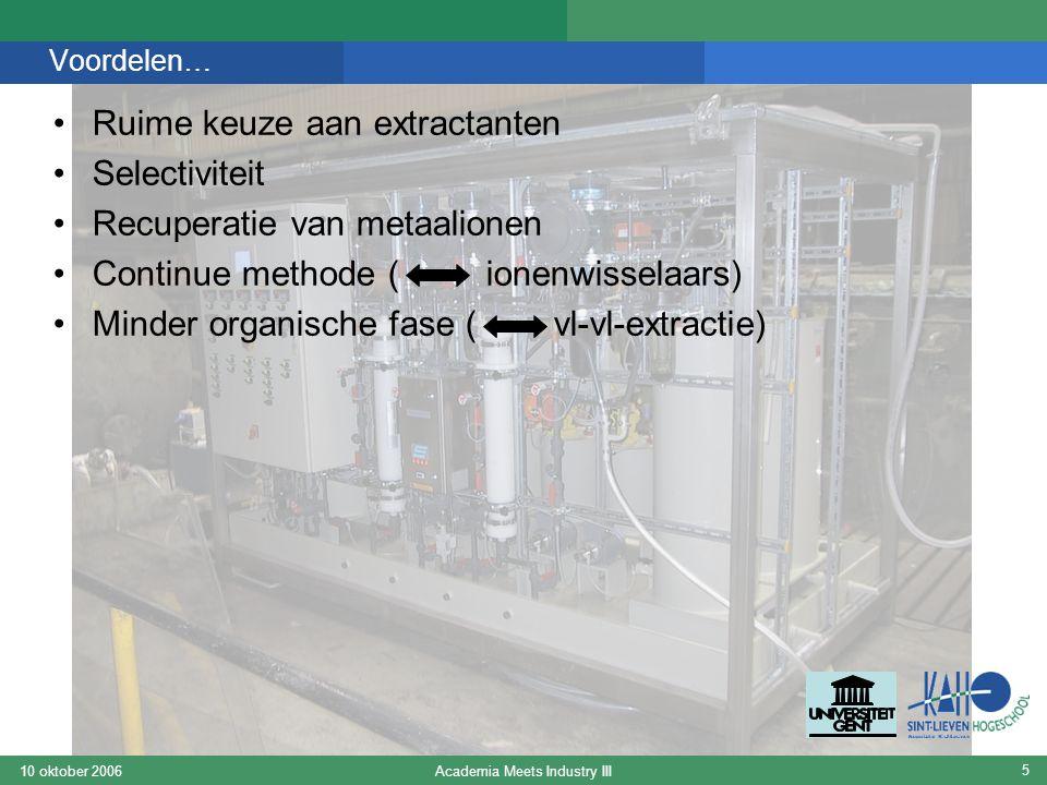 Academia Meets Industry III10 oktober 2006 5 Voordelen… Ruime keuze aan extractanten Selectiviteit Recuperatie van metaalionen Continue methode ( ione