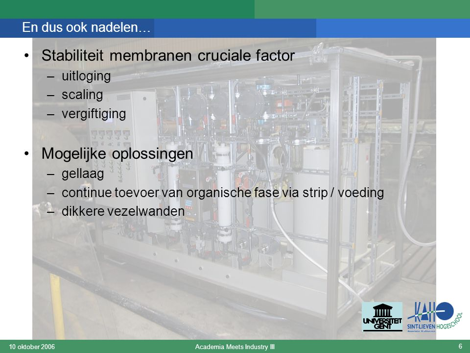 Academia Meets Industry III10 oktober 2006 6 En dus ook nadelen… Stabiliteit membranen cruciale factor –uitloging –scaling –vergiftiging Mogelijke oplossingen –gellaag –continue toevoer van organische fase via strip / voeding –dikkere vezelwanden