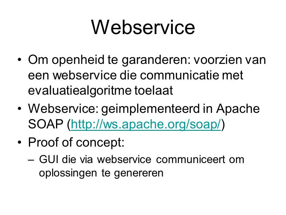 Webservice Om openheid te garanderen: voorzien van een webservice die communicatie met evaluatiealgoritme toelaat Webservice: geimplementeerd in Apache SOAP (http://ws.apache.org/soap/)http://ws.apache.org/soap/ Proof of concept: –GUI die via webservice communiceert om oplossingen te genereren