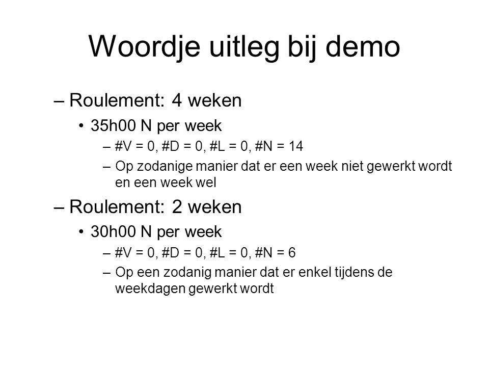 Woordje uitleg bij demo –Roulement: 4 weken 35h00 N per week –#V = 0, #D = 0, #L = 0, #N = 14 –Op zodanige manier dat er een week niet gewerkt wordt en een week wel –Roulement: 2 weken 30h00 N per week –#V = 0, #D = 0, #L = 0, #N = 6 –Op een zodanig manier dat er enkel tijdens de weekdagen gewerkt wordt