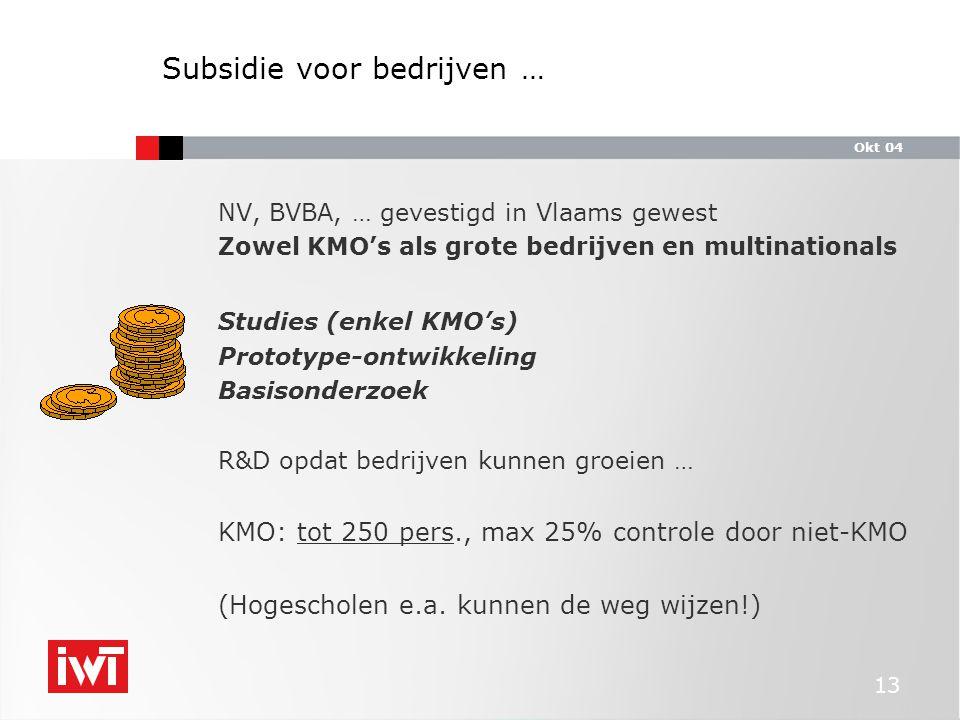 Okt 04 13 Subsidie voor bedrijven … NV, BVBA, … gevestigd in Vlaams gewest Zowel KMO's als grote bedrijven en multinationals Studies (enkel KMO's) Prototype-ontwikkeling Basisonderzoek R&D opdat bedrijven kunnen groeien … KMO: tot 250 pers., max 25% controle door niet-KMO (Hogescholen e.a.