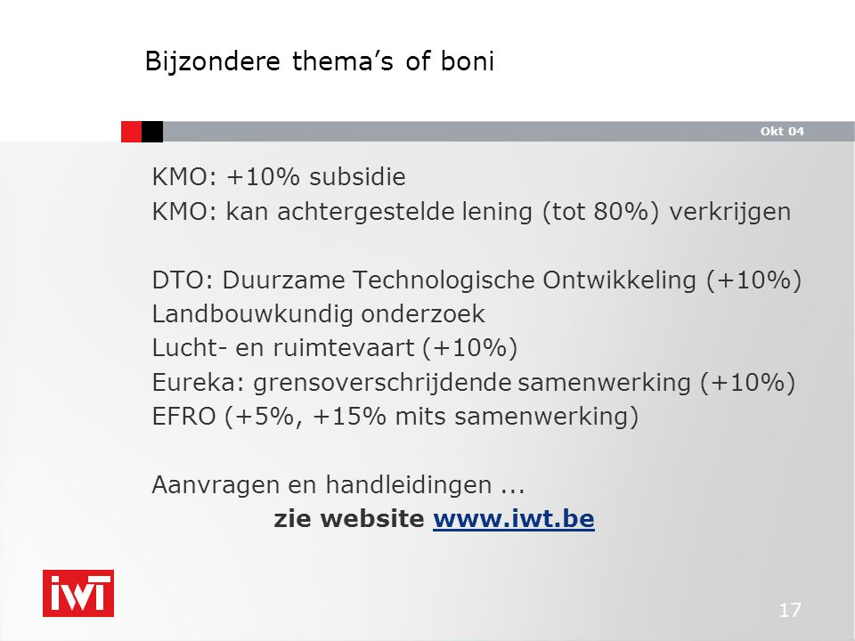 Okt 04 17 Bijzondere thema's of boni KMO: +10% subsidie KMO: kan achtergestelde lening (tot 80%) verkrijgen DTO: Duurzame Technologische Ontwikkeling (+10%) Landbouwkundig onderzoek Lucht- en ruimtevaart (+10%) Eureka: grensoverschrijdende samenwerking (+10%) EFRO (+5%, +15% mits samenwerking) Aanvragen en handleidingen...
