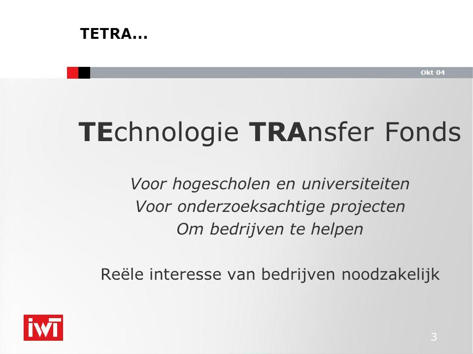 Okt 04 3 TEchnologie TRAnsfer Fonds Voor hogescholen en universiteiten Voor onderzoeksachtige projecten Om bedrijven te helpen Reële interesse van bedrijven noodzakelijk TETRA...