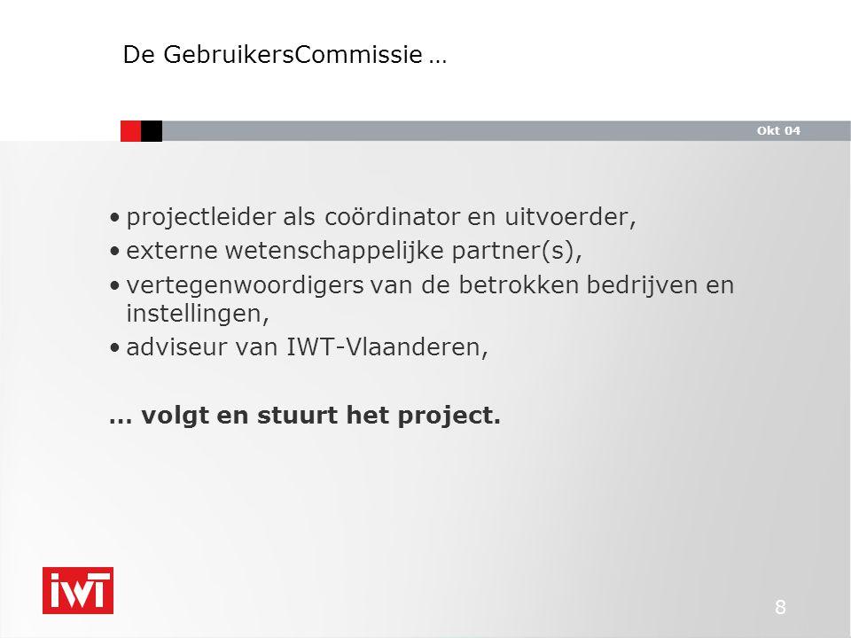 Okt 04 8 De GebruikersCommissie … projectleider als coördinator en uitvoerder, externe wetenschappelijke partner(s), vertegenwoordigers van de betrokken bedrijven en instellingen, adviseur van IWT-Vlaanderen, … volgt en stuurt het project.
