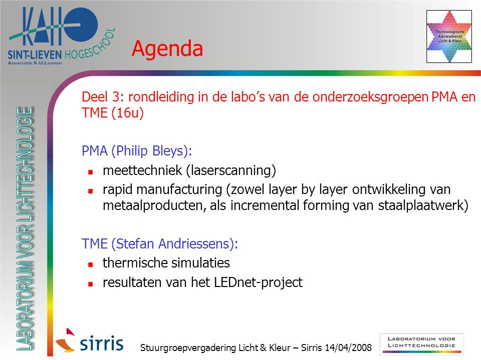 Stuurgroepvergadering Licht & Kleur – Sirris 14/04/2008 Agenda  Deel 3: rondleiding in de labo's van de onderzoeksgroepen PMA en TME (16u)  PMA (Philip Bleys): meettechniek (laserscanning) rapid manufacturing (zowel layer by layer ontwikkeling van metaalproducten, als incremental forming van staalplaatwerk)  TME (Stefan Andriessens): thermische simulaties resultaten van het LEDnet-project