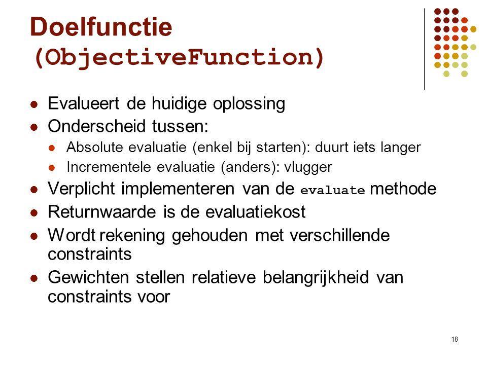 18 Doelfunctie (ObjectiveFunction) Evalueert de huidige oplossing Onderscheid tussen: Absolute evaluatie (enkel bij starten): duurt iets langer Incrementele evaluatie (anders): vlugger Verplicht implementeren van de evaluate methode Returnwaarde is de evaluatiekost Wordt rekening gehouden met verschillende constraints Gewichten stellen relatieve belangrijkheid van constraints voor
