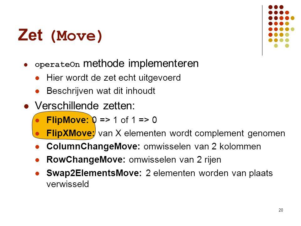 20 Zet (Move) operateOn methode implementeren Hier wordt de zet echt uitgevoerd Beschrijven wat dit inhoudt Verschillende zetten: FlipMove: 0 => 1 of 1 => 0 FlipXMove: van X elementen wordt complement genomen ColumnChangeMove: omwisselen van 2 kolommen RowChangeMove: omwisselen van 2 rijen Swap2ElementsMove: 2 elementen worden van plaats verwisseld