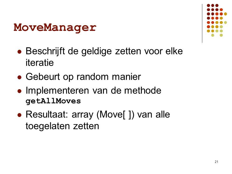 21 MoveManager Beschrijft de geldige zetten voor elke iteratie Gebeurt op random manier Implementeren van de methode getAllMoves Resultaat: array (Move[ ]) van alle toegelaten zetten