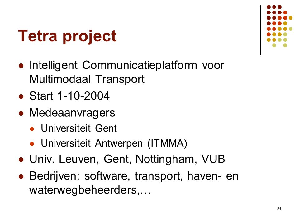34 Tetra project Intelligent Communicatieplatform voor Multimodaal Transport Start 1-10-2004 Medeaanvragers Universiteit Gent Universiteit Antwerpen (ITMMA) Univ.