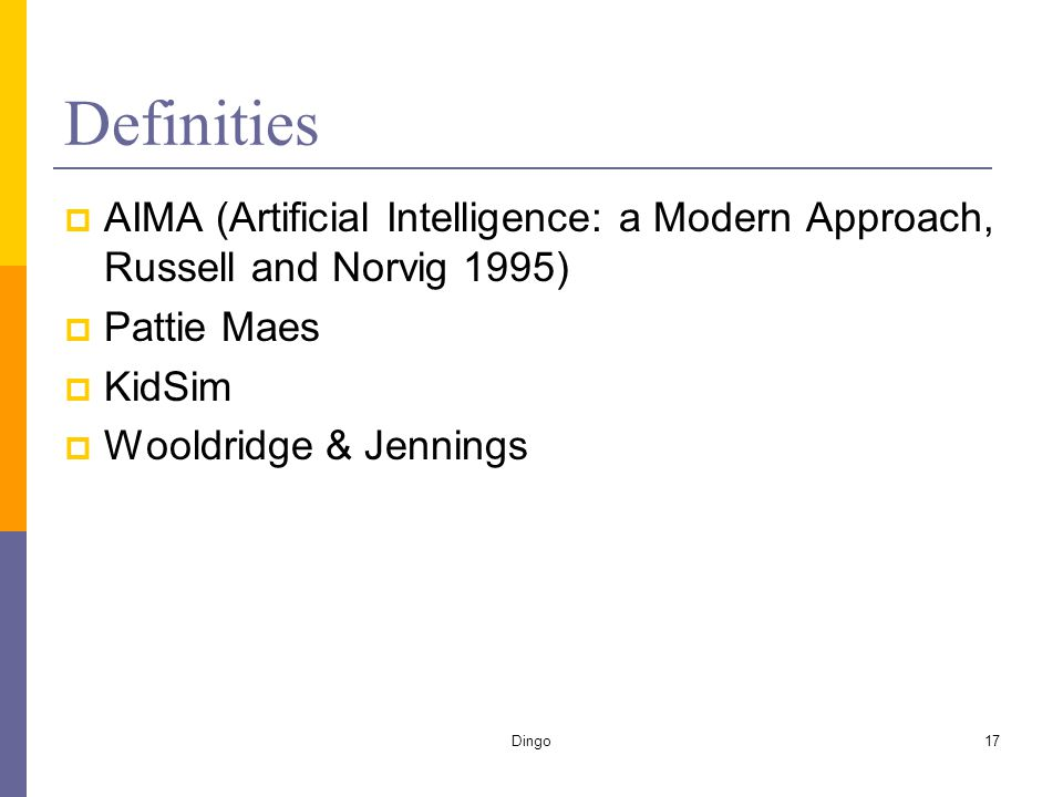 Dingo17 Definities  AIMA (Artificial Intelligence: a Modern Approach, Russell and Norvig 1995)  Pattie Maes  KidSim  Wooldridge & Jennings