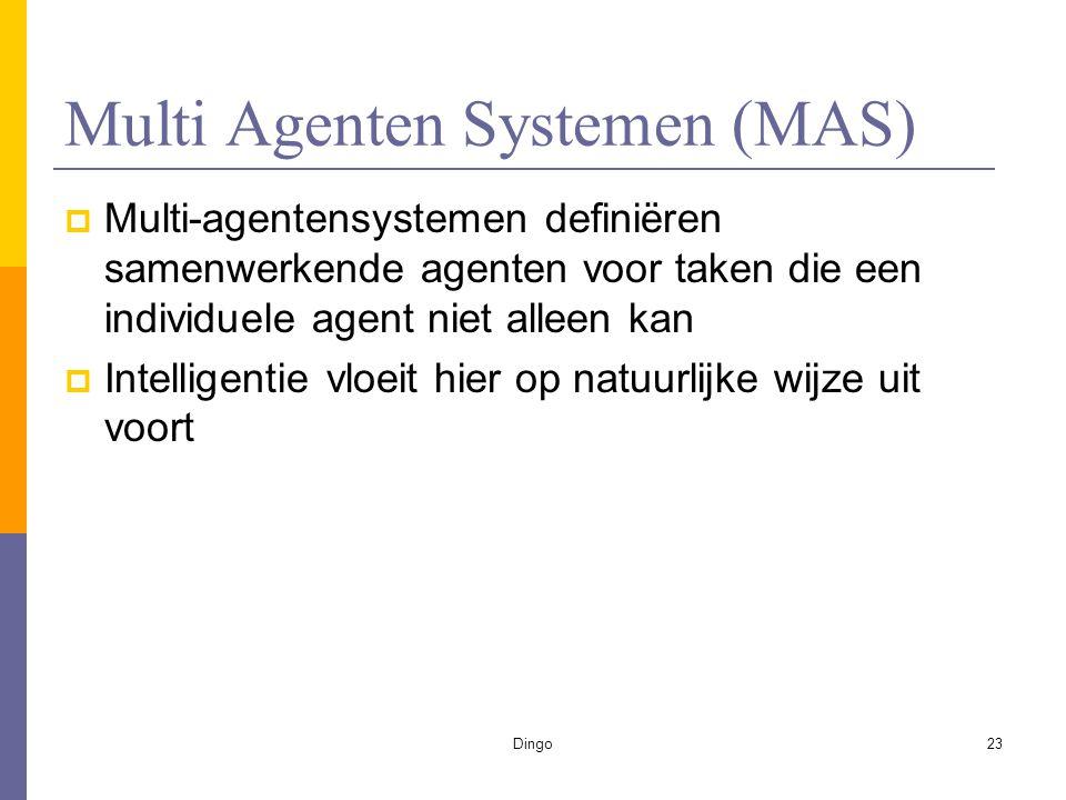Dingo23 Multi Agenten Systemen (MAS)  Multi-agentensystemen definiëren samenwerkende agenten voor taken die een individuele agent niet alleen kan  Intelligentie vloeit hier op natuurlijke wijze uit voort