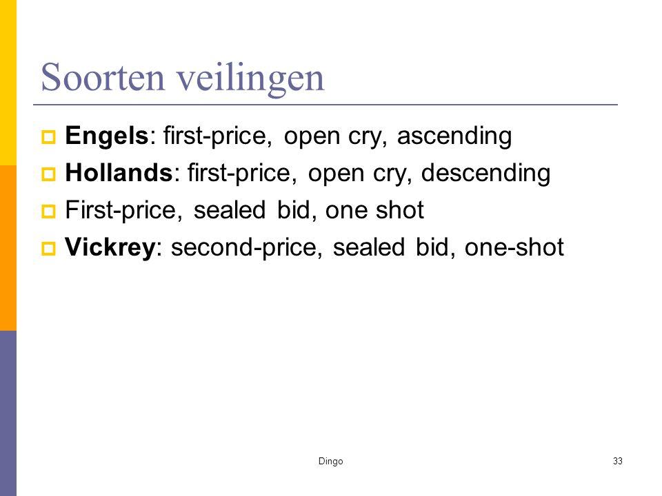 Dingo33 Soorten veilingen  Engels: first-price, open cry, ascending  Hollands: first-price, open cry, descending  First-price, sealed bid, one shot  Vickrey: second-price, sealed bid, one-shot