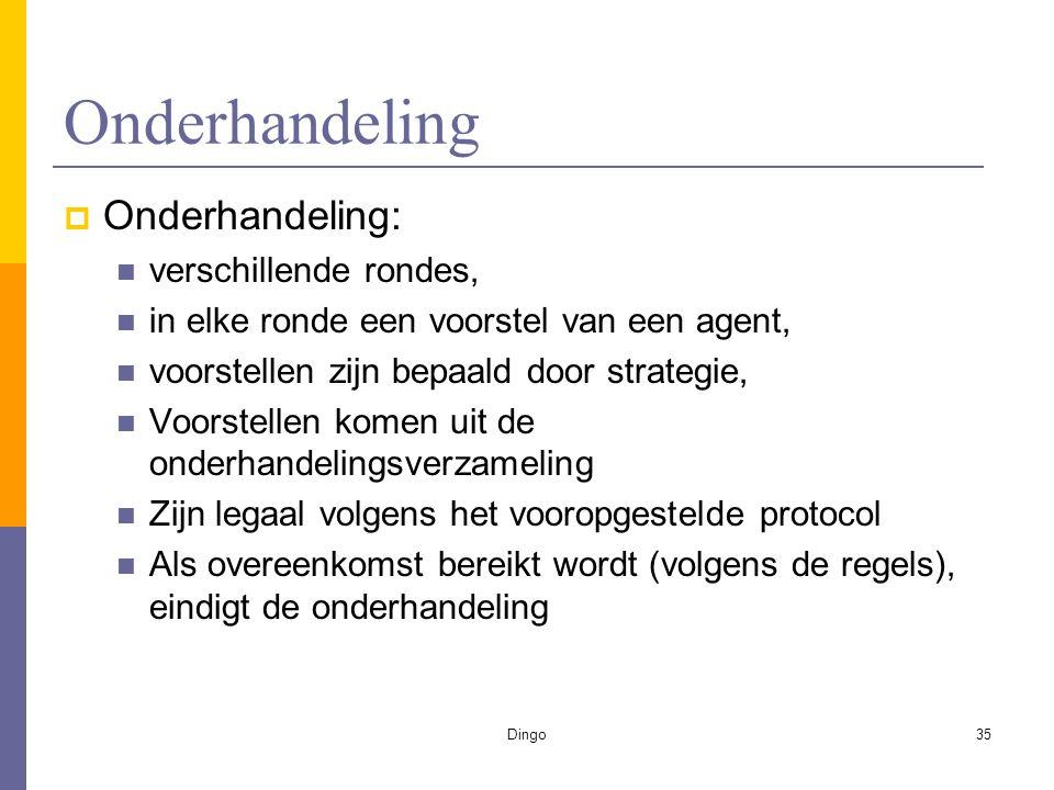 Dingo35 Onderhandeling  Onderhandeling: verschillende rondes, in elke ronde een voorstel van een agent, voorstellen zijn bepaald door strategie, Voorstellen komen uit de onderhandelingsverzameling Zijn legaal volgens het vooropgestelde protocol Als overeenkomst bereikt wordt (volgens de regels), eindigt de onderhandeling
