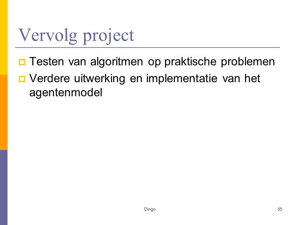 Dingo55 Vervolg project  Testen van algoritmen op praktische problemen  Verdere uitwerking en implementatie van het agentenmodel