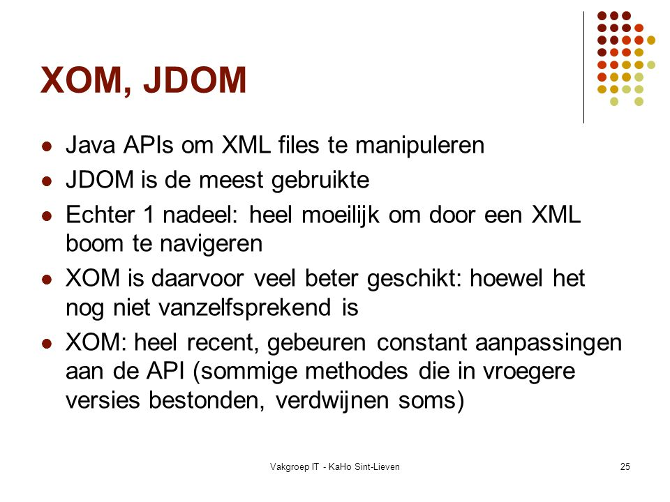 Vakgroep IT - KaHo Sint-Lieven25 XOM, JDOM Java APIs om XML files te manipuleren JDOM is de meest gebruikte Echter 1 nadeel: heel moeilijk om door een