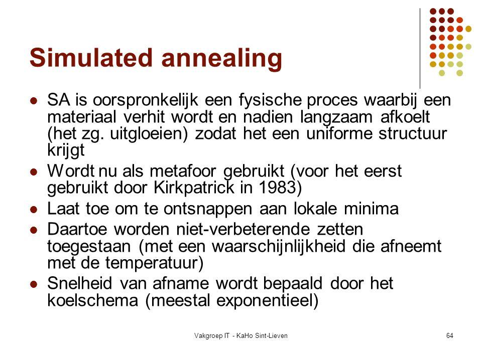 Vakgroep IT - KaHo Sint-Lieven64 Simulated annealing SA is oorspronkelijk een fysische proces waarbij een materiaal verhit wordt en nadien langzaam af