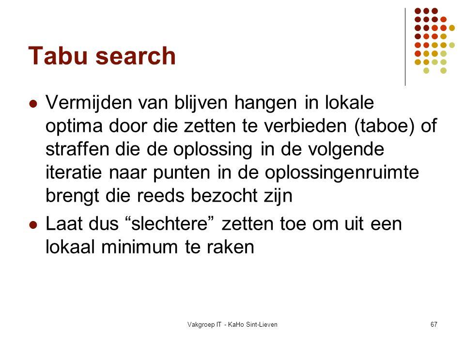 Vakgroep IT - KaHo Sint-Lieven67 Tabu search Vermijden van blijven hangen in lokale optima door die zetten te verbieden (taboe) of straffen die de opl