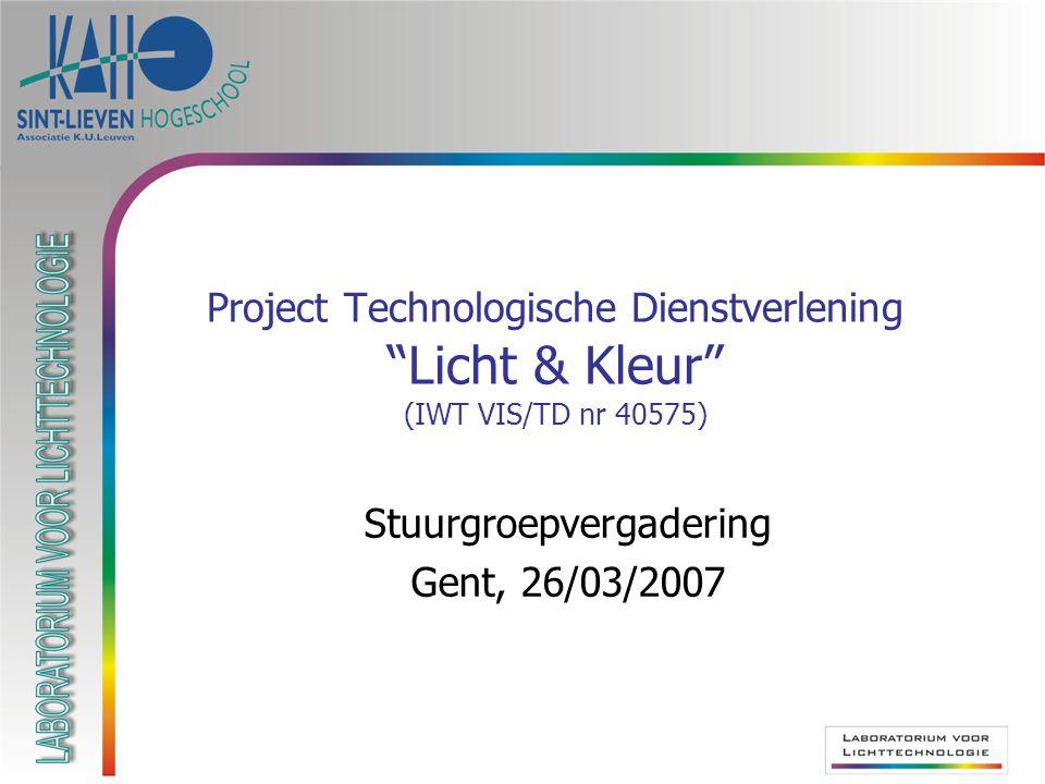 Project Technologische Dienstverlening Licht & Kleur (IWT VIS/TD nr 40575) Stuurgroepvergadering Gent, 26/03/2007
