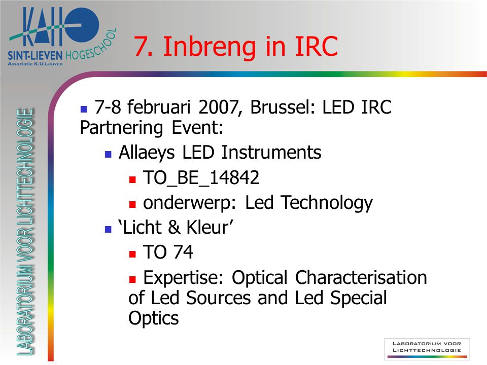 7-8 februari 2007, Brussel: LED IRC Partnering Event: Allaeys LED Instruments TO_BE_14842 onderwerp: Led Technology 'Licht & Kleur' TO 74 Expertise: Optical Characterisation of Led Sources and Led Special Optics 7.