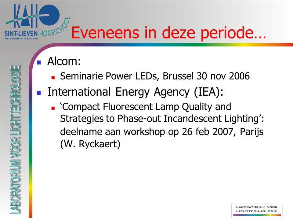 Alcom: Seminarie Power LEDs, Brussel 30 nov 2006 International Energy Agency (IEA): 'Compact Fluorescent Lamp Quality and Strategies to Phase-out Incandescent Lighting': deelname aan workshop op 26 feb 2007, Parijs (W.