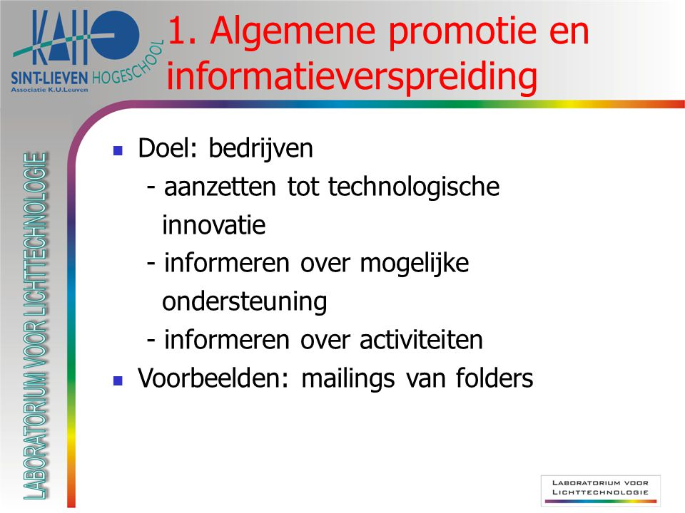 1. Algemene promotie en informatieverspreiding Doel: bedrijven - aanzetten tot technologische innovatie - informeren over mogelijke ondersteuning - in