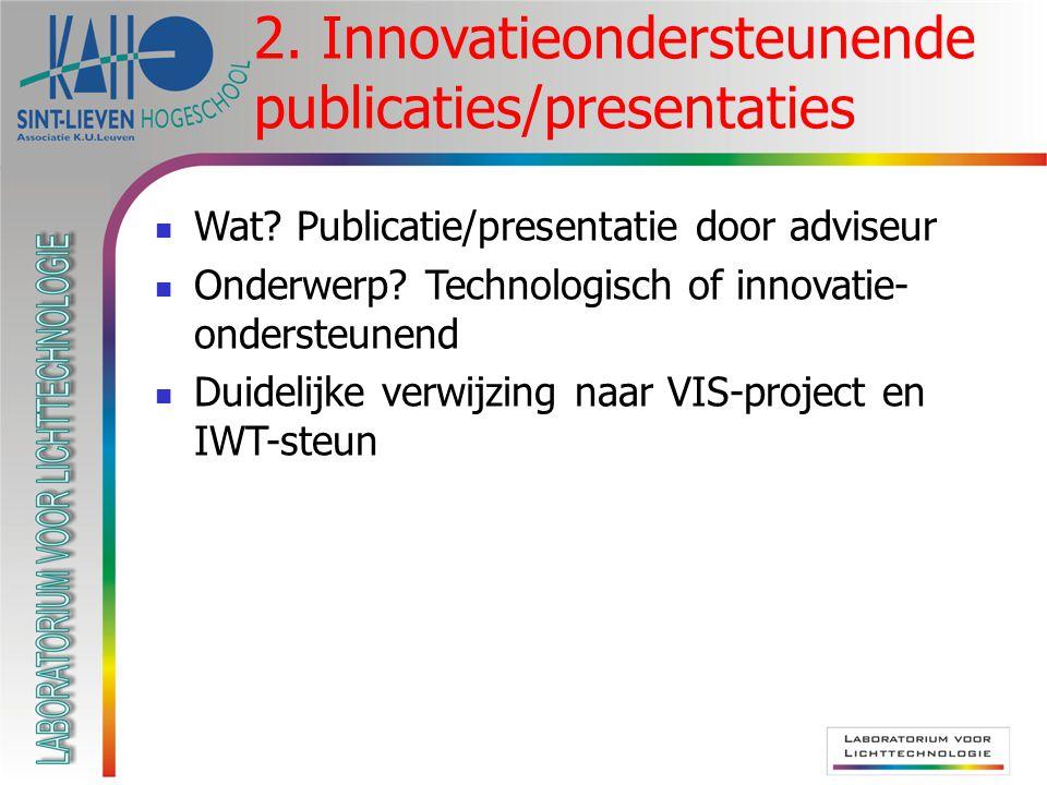 Wat? Publicatie/presentatie door adviseur Onderwerp? Technologisch of innovatie- ondersteunend Duidelijke verwijzing naar VIS-project en IWT-steun 2.