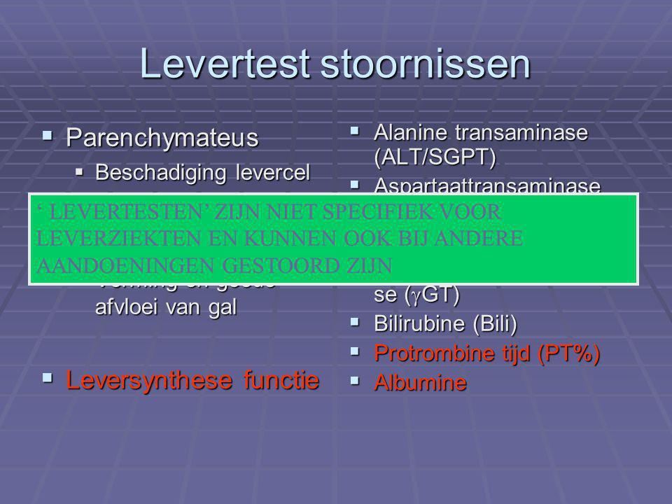 Levertest stoornissen  Parenchymateus  Beschadiging levercel  Cholestatisch  Vorming en goede afvloei van gal  Leversynthese functie  Alanine transaminase (ALT/SGPT)  Aspartaattransaminase (AST/SGOT)  Alkalische Fosfatase (AF)  Gammaglutamyltransfera se (  GT)  Bilirubine (Bili)  Protrombine tijd (PT%)  Albumine ' LEVERTESTEN' ZIJN NIET SPECIFIEK VOOR LEVERZIEKTEN EN KUNNEN OOK BIJ ANDERE AANDOENINGEN GESTOORD ZIJN