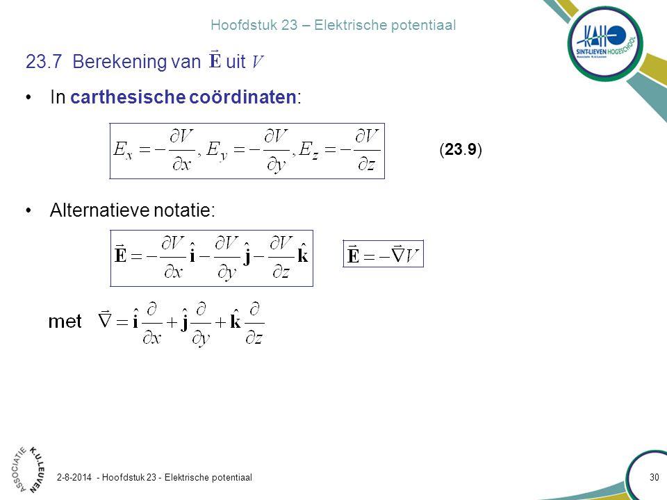 Hoofdstuk 23 – Elektrische potentiaal 2-8-2014 - Hoofdstuk 23 - Elektrische potentiaal 30 23.7 Berekening van uit V In carthesische coördinaten: Alter