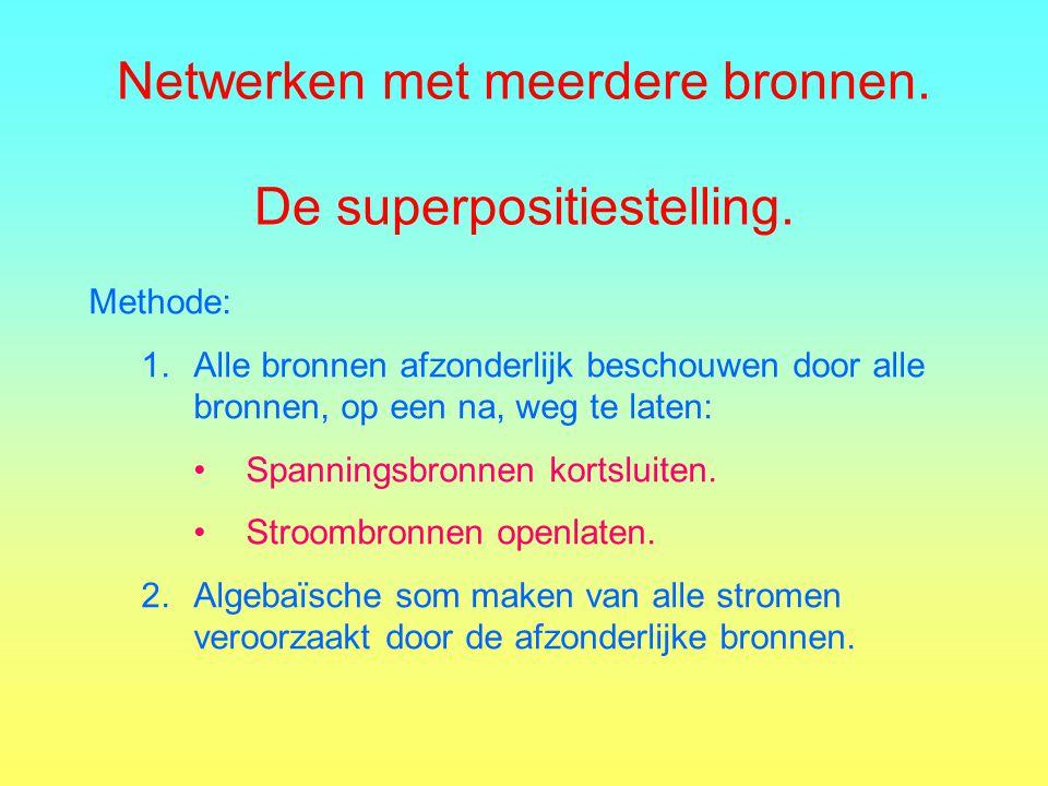 Netwerken met meerdere bronnen. De superpositiestelling. Methode: 1.Alle bronnen afzonderlijk beschouwen door alle bronnen, op een na, weg te laten: S