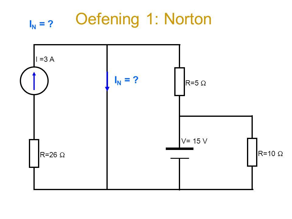 Oefening 1: Norton I =3 A V= 15 V R=26  R=5  R=10  I N = ?