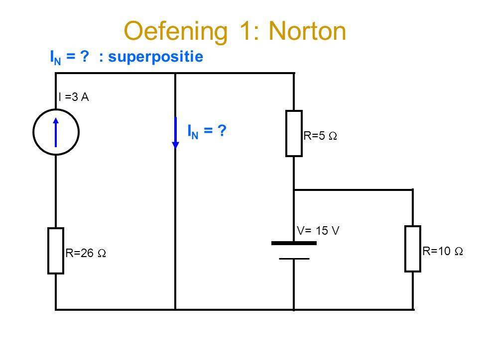 Oefening 1: Norton I =3 A V= 15 V R=26  R=5  R=10  I N = ? : superpositie I N = ?