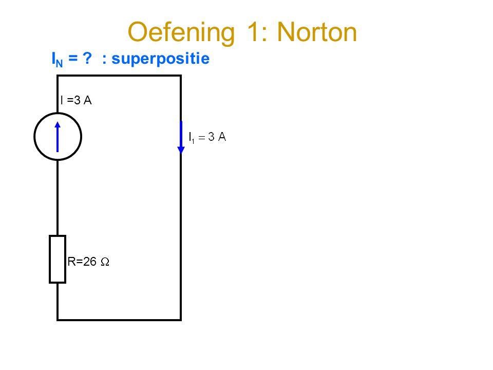 Oefening 1: Norton I =3 A R=26  I N = ? : superpositie