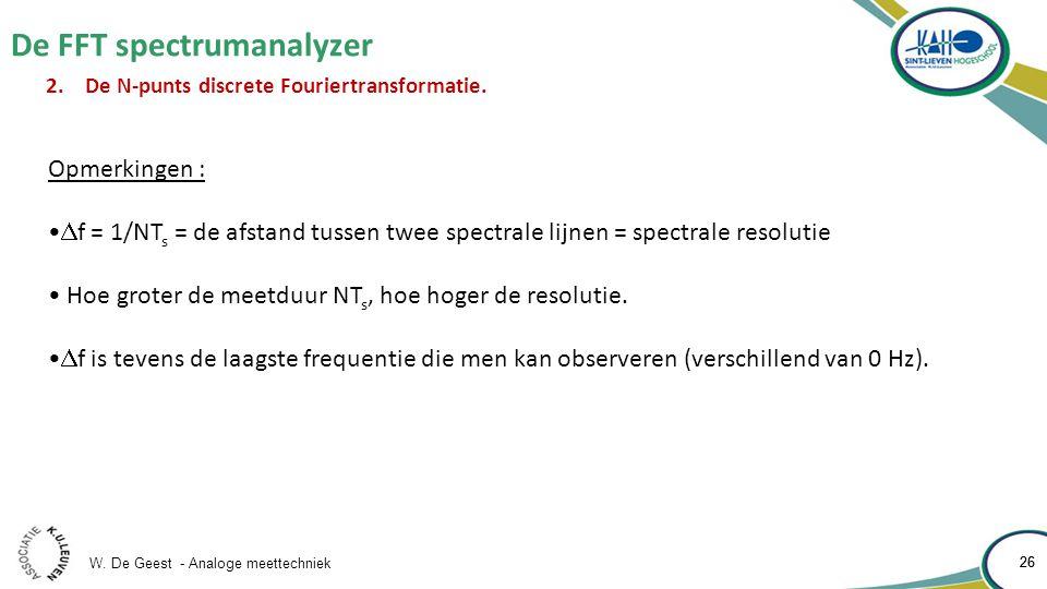 W. De Geest - Analoge meettechniek 26 De FFT spectrumanalyzer 26 2.De N-punts discrete Fouriertransformatie. Opmerkingen :  f = 1/NT s = de afstand t