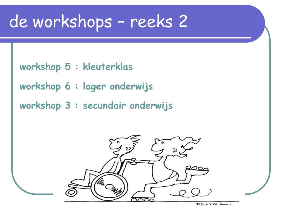 workshop 5 : kleuterklas workshop 6 : lager onderwijs workshop 3 : secundair onderwijs de workshops – reeks 2