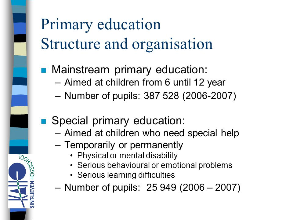 Primary education Structure and organisation n Mainstream primary education: –Aimed at children from 6 until 12 year –Number of pupils: 387 528 (2006-2007) n Special primary education: –Aimed at children who need special help –Temporarily or permanently Physical or mental disability Serious behavioural or emotional problems Serious learning difficulties –Number of pupils: 25 949 (2006 – 2007)