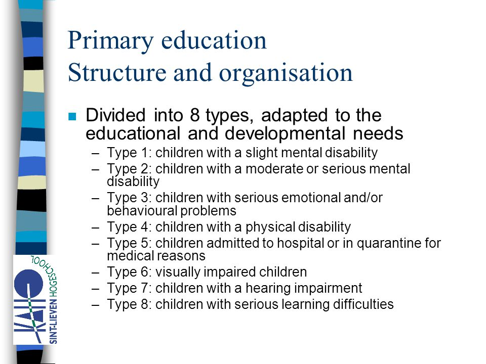 Primary education Structure and organisation n Divided into 8 types, adapted to the educational and developmental needs –Type 1: children with a slight mental disability –Type 2: children with a moderate or serious mental disability –Type 3: children with serious emotional and/or behavioural problems –Type 4: children with a physical disability –Type 5: children admitted to hospital or in quarantine for medical reasons –Type 6: visually impaired children –Type 7: children with a hearing impairment –Type 8: children with serious learning difficulties