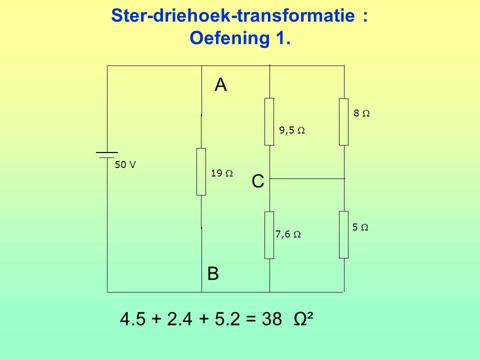 Ster-driehoek-transformatie : Oefening 1. 5  8  50 V 9,5  19  7,6  4.5 + 2.4 + 5.2 = 38 Ω² A B C