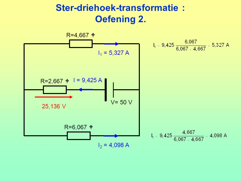 Ster-driehoek-transformatie : Oefening 2. V= 50 V R=2,667  R=4,667  R=6,067  25,136 V I = 9,425 A I 1 = 5,327 A I 2 = 4,098 A